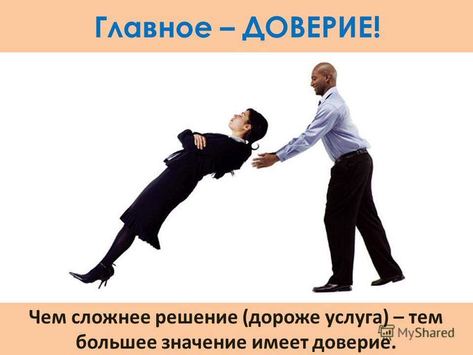 Главное – ДОВЕРИЕ! Чем сложнее решение (дороже услуга) – тем большее значение имеет доверие.