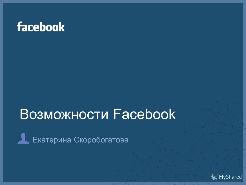 Екатерина Скоробогатова Возможности Facebook
