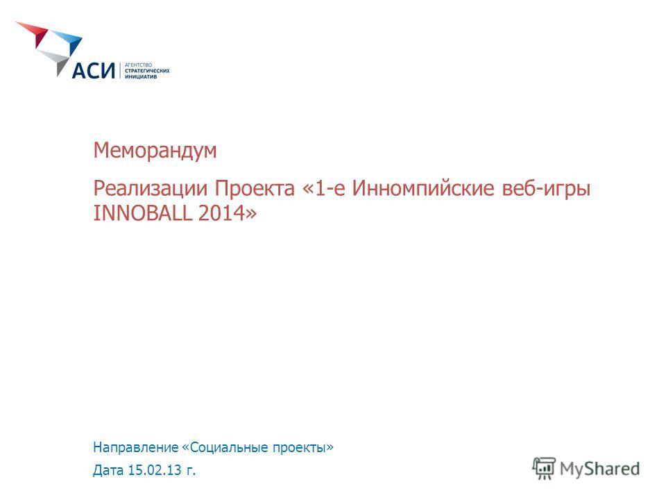 Реализации Проекта «1-е Инномпийские веб-игры INNOBALL 2014» Направление «Социальные проекты» Дата 15.02.13 г. Меморандум