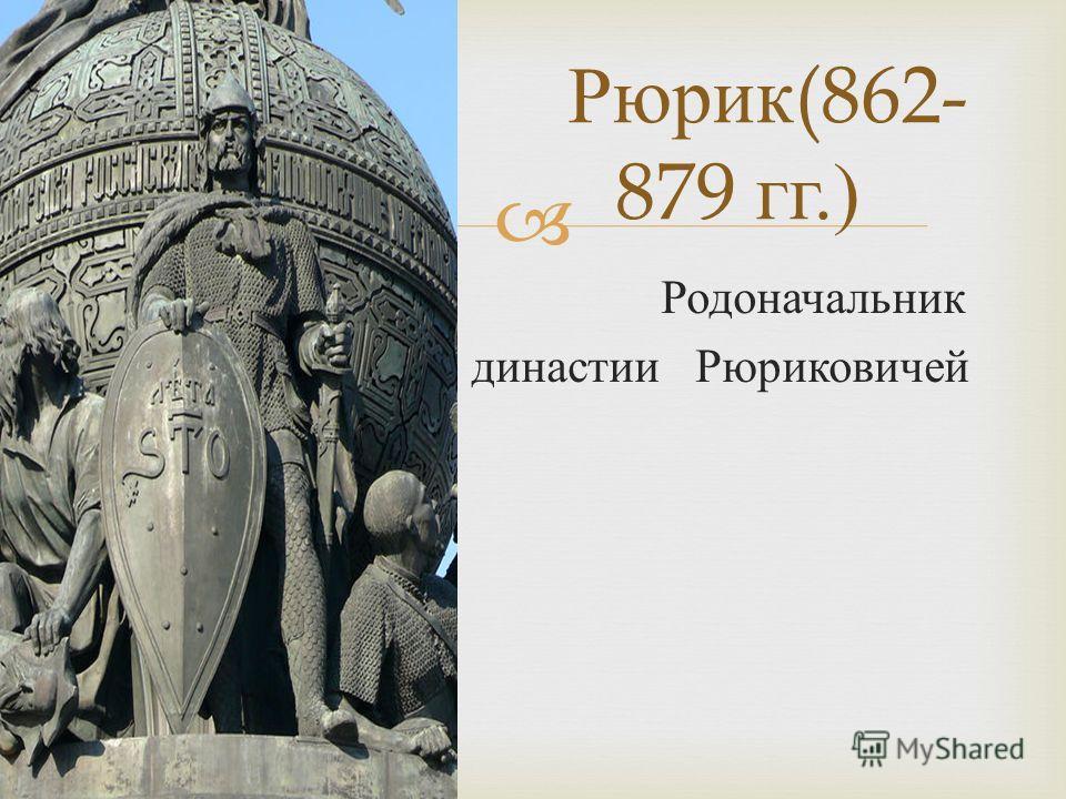 Родоначальник династии Рюриковичей Рюрик (862- 879 гг.)