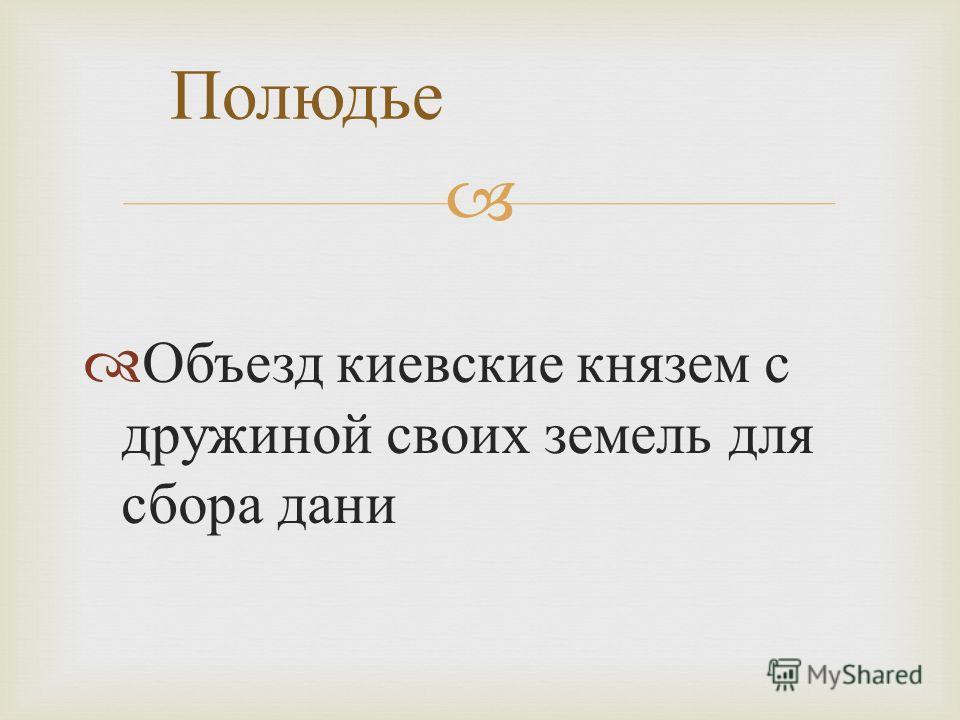 Объезд киевские князем с дружиной своих земель для сбора дани Полюдье