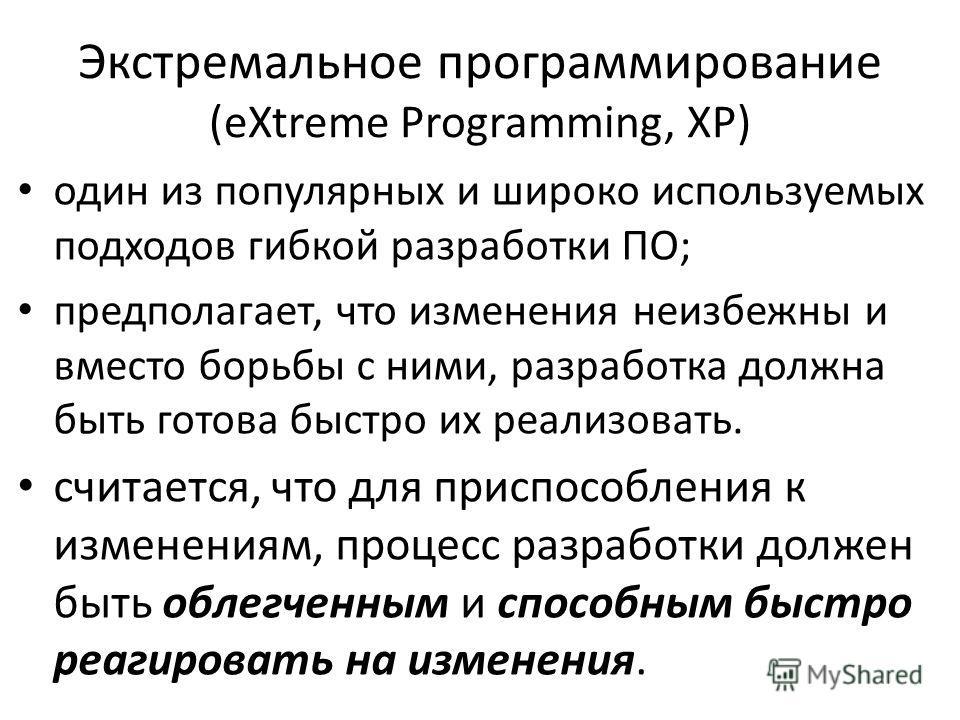 Экстремальное программирование (eXtreme Programming, XP) один из популярных и широко используемых подходов гибкой разработки ПО; предполагает, что изменения неизбежны и вместо борьбы с ними, разработка должна быть готова быстро их реализовать. считае