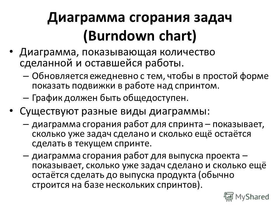 Диаграмма сгорания задач (Burndown chart) Диаграмма, показывающая количество сделанной и оставшейся работы. – Обновляется ежедневно с тем, чтобы в простой форме показать подвижки в работе над спринтом. – График должен быть общедоступен. Существуют ра