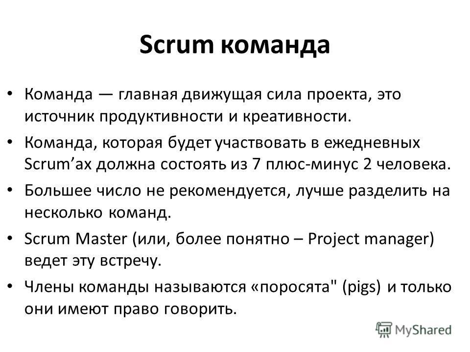 Scrum команда Команда главная движущая сила проекта, это источник продуктивности и креативности. Команда, которая будет участвовать в ежедневных Scrumах должна состоять из 7 плюс-минус 2 человека. Большее число не рекомендуется, лучше разделить на не