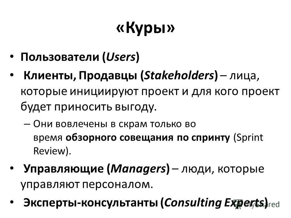 «Куры» Пользователи (Users) Клиенты, Продавцы (Stakeholders) – лица, которые инициируют проект и для кого проект будет приносить выгоду. – Они вовлечены в скрам только во время обзорного совещания по спринту (Sprint Review). Управляющие (Managers) –