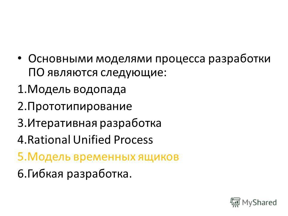 Основными моделями процесса разработки ПО являются следующие: 1.Модель водопада 2.Прототипирование 3.Итеративная разработка 4.Rational Unified Process 5.Модель временных ящиков 6.Гибкая разработка.