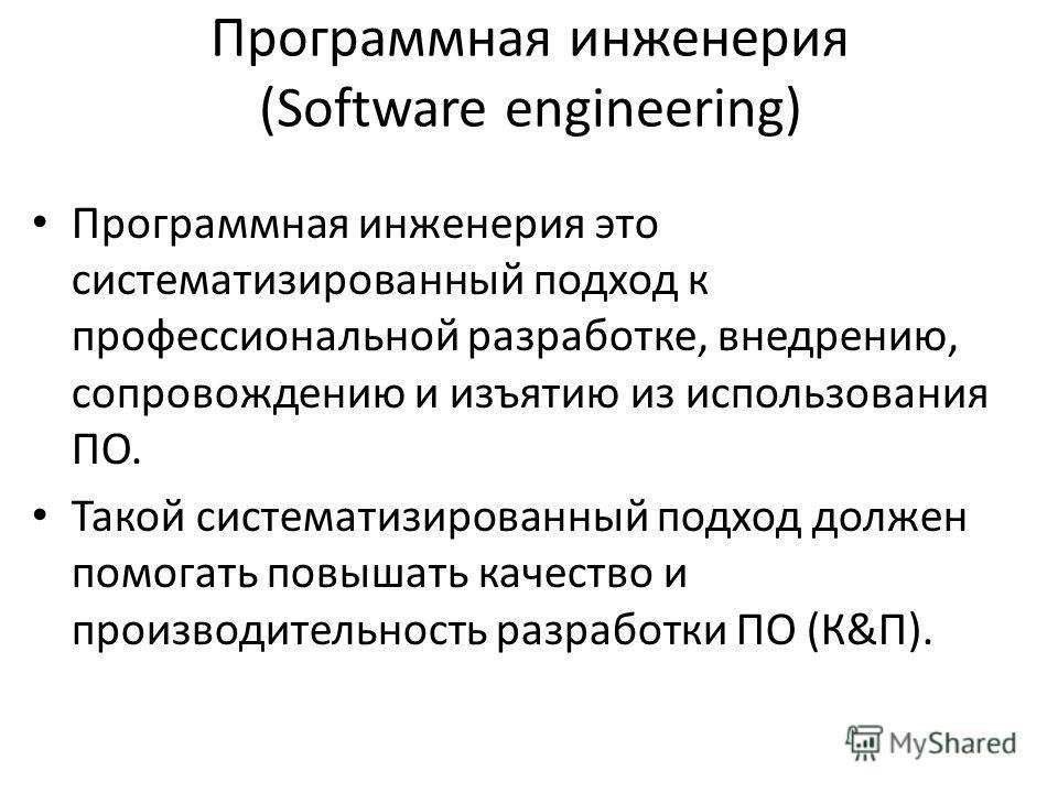 Программная инженерия (Software engineering) Программная инженерия это систематизированный подход к профессиональной разработке, внедрению, сопровождению и изъятию из использования ПО. Такой систематизированный подход должен помогать повышать качеств