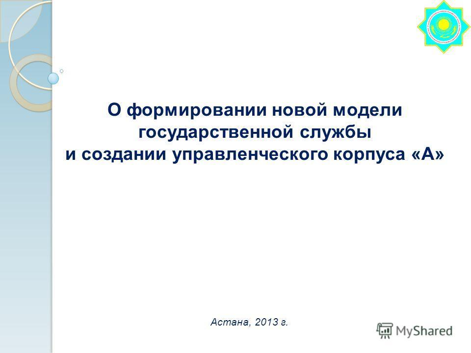 О формировании новой модели государственной службы и создании управленческого корпуса «А» Астана, 2013 г.