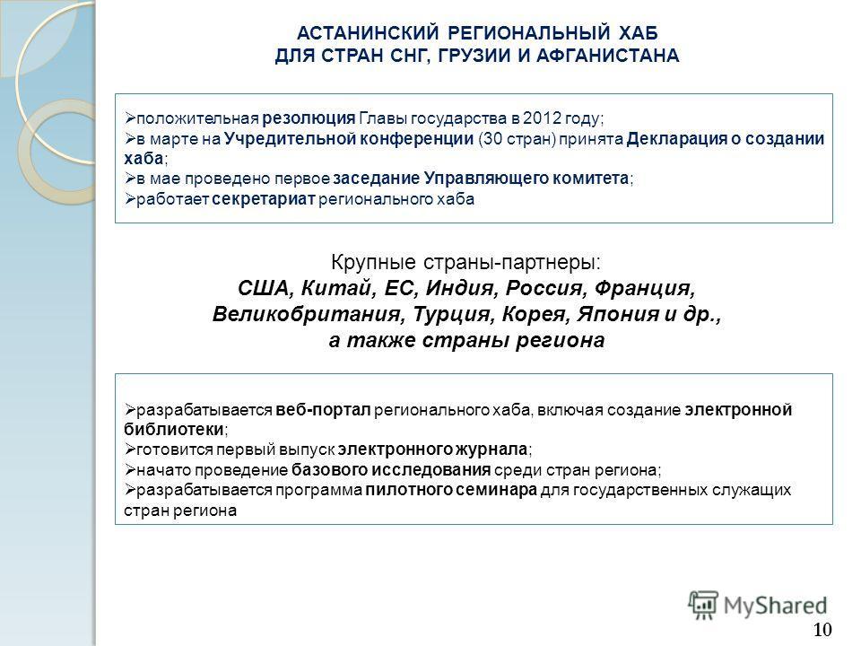 АСТАНИНСКИЙ РЕГИОНАЛЬНЫЙ ХАБ ДЛЯ СТРАН СНГ, ГРУЗИИ И АФГАНИСТАНА положительная резолюция Главы государства в 2012 году; в марте на Учредительной конференции (30 стран) принята Декларация о создании хаба; в мае проведено первое заседание Управляющего