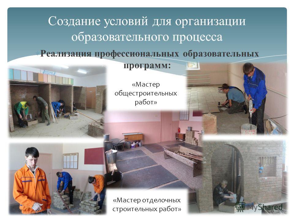 Реализация профессиональных образовательных программ: Создание условий для организации образовательного процесса «Мастер общестроительных работ» «Мастер отделочных строительных работ»