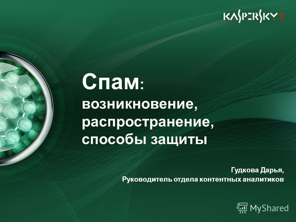 Спам : возникновение, распространение, способы защиты Гудкова Дарья, Руководитель отдела контентных аналитиков