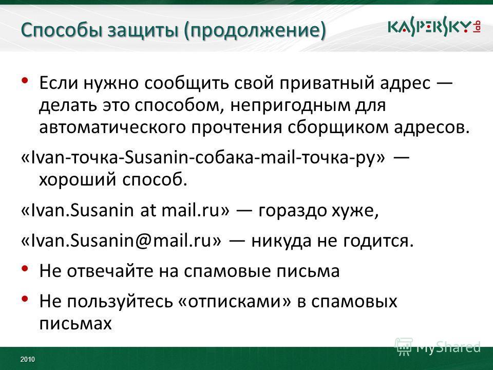 2010 Способы защиты (продолжение) Если нужно сообщить свой приватный адрес делать это способом, непригодным для автоматического прочтения сборщиком адресов. «Ivan-точка-Susanin-собака-mail-точка-ру» хороший способ. «Ivan.Susanin at mail.ru» гораздо х