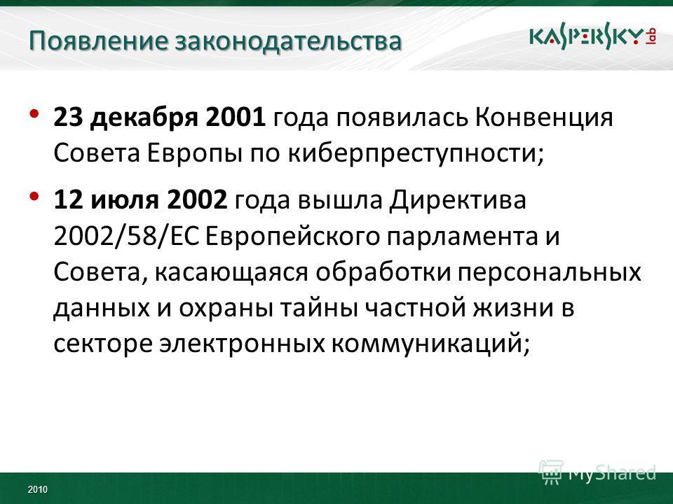 2010 Появление законодательства 23 декабря 2001 года появилась Конвенция Совета Европы по киберпреступности; 12 июля 2002 года вышла Директива 2002/58/EC Европейского парламента и Совета, касающаяся обработки персональных данных и охраны тайны частно
