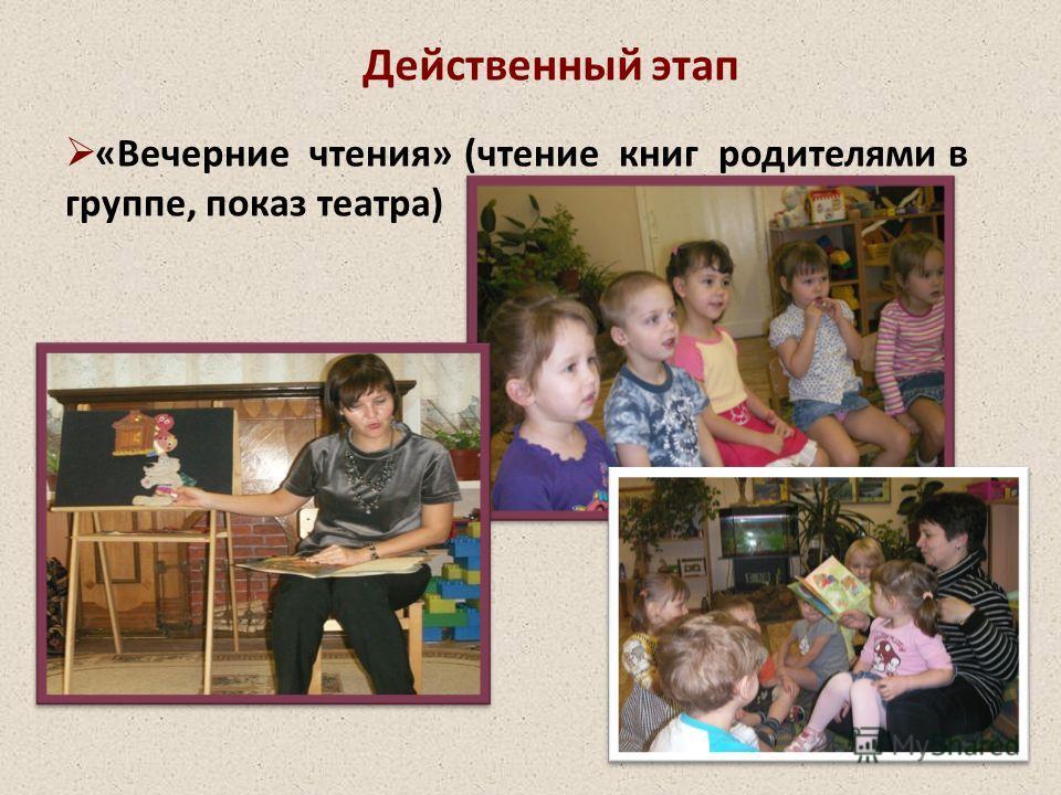 Действенный этап «Вечерние чтения» (чтение книг родителями в группе, показ театра)