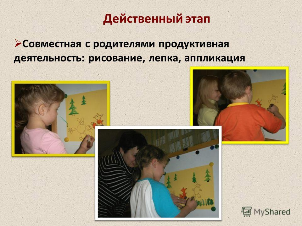 Действенный этап Совместная с родителями продуктивная деятельность: рисование, лепка, аппликация