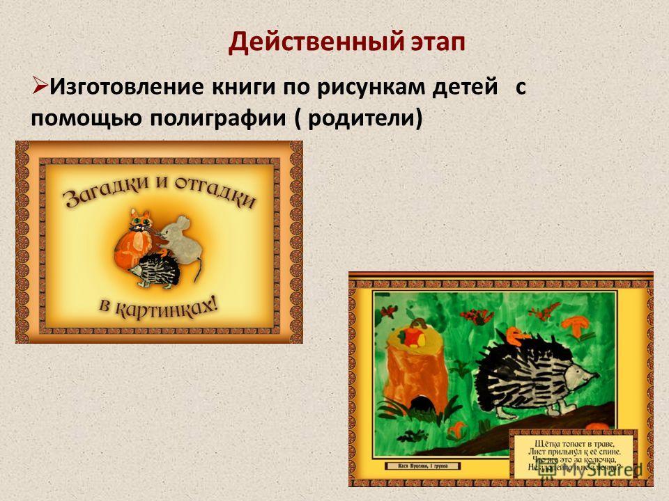 Действенный этап Изготовление книги по рисункам детей с помощью полиграфии ( родители)