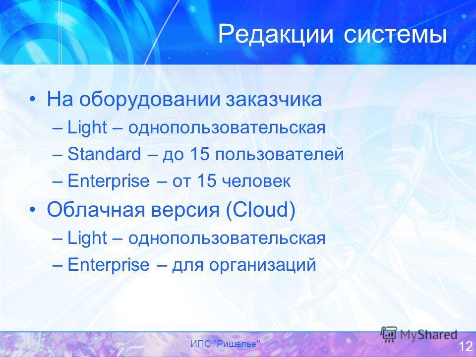Редакции системы На оборудовании заказчика –Light – однопользовательская –Standard – до 15 пользователей –Enterprise – от 15 человек Облачная версия (Cloud) –Light – однопользовательская –Enterprise – для организаций ИПС Ришелье 12