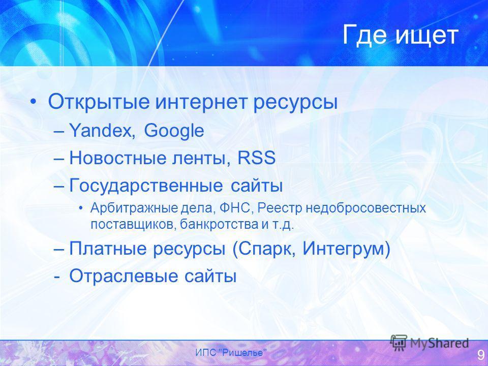 Где ищет Открытые интернет реcурсы –Yandex, Google –Новостные ленты, RSS –Государственные сайты Арбитражные дела, ФНС, Реестр недобросовестных поставщиков, банкротства и т.д. –Платные ресурсы (Спарк, Интегрум) -Отраслевые сайты ИПС Ришелье 9