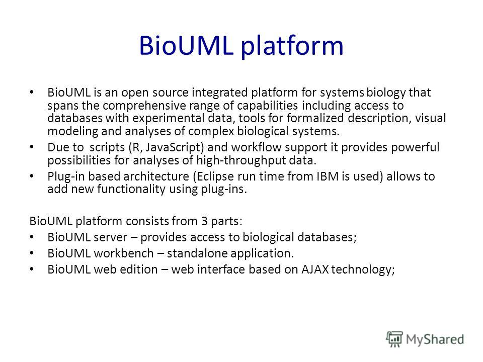 BioUML platform BioUML is an open source integrated platform for systems biology that spans the comprehensive range of capabilities including access to databases with experimental data, tools for formalized description, visual modeling and analyses o