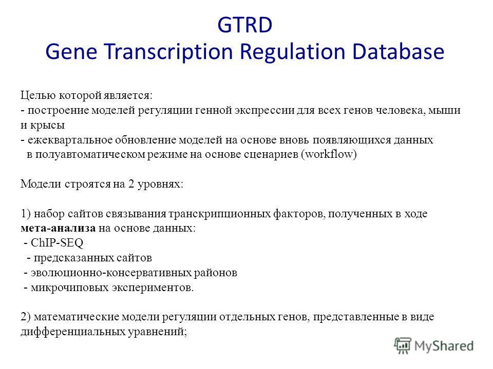 Целью которой является: - построение моделей регуляции генной экспрессии для всех генов человека, мыши и крысы - ежеквартальное обновление моделей на основе вновь появляющихся данных в полуавтоматическом режиме на основе сценариев (workflow) Модели с