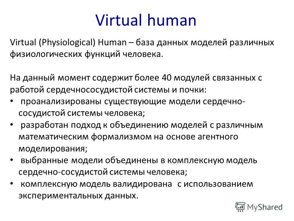 Virtual human Virtual (Physiological) Human – база данных моделей различных физиологических функций человека. На данный момент содержит более 40 модулей связанных с работой сердечнососудистой системы и почки: проанализированы существующие модели серд