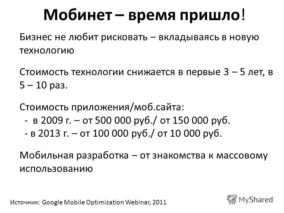 Мобинет – время пришло! Бизнес не любит рисковать – вкладываясь в новую технологию Стоимость технологии снижается в первые 3 – 5 лет, в 5 – 10 раз. Стоимость приложения/моб.сайта: - в 2009 г. – от 500 000 руб./ от 150 000 руб. - в 2013 г. – от 100 00
