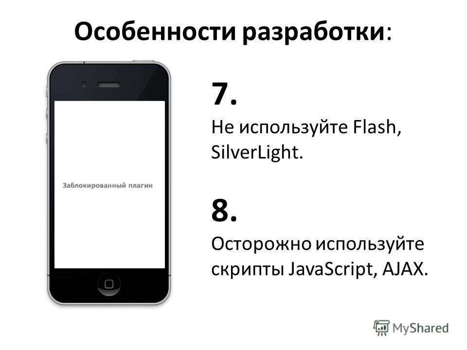 Особенности разработки: 7. Не используйте Flash, SilverLight. 8. Осторожно используйте скрипты JavaScript, AJAX.