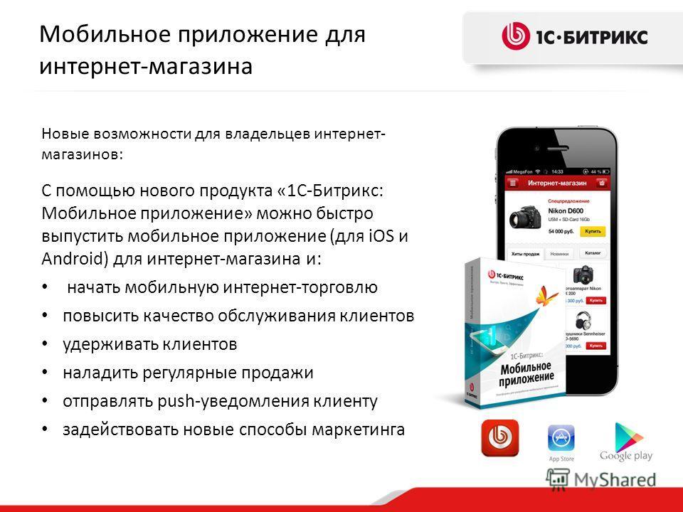 Мобильное приложение для интернет-магазина Новые возможности для владельцев интернет- магазинов: С помощью нового продукта «1С-Битрикс: Мобильное приложение» можно быстро выпустить мобильное приложение (для iOS и Android) для интернет-магазина и: нач