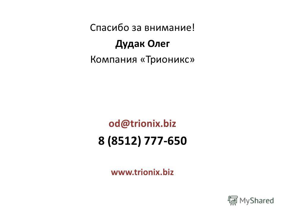 Спасибо за внимание! Дудак Олег Компания «Трионикс» od@trionix.biz 8 (8512) 777-650 www.trionix.biz