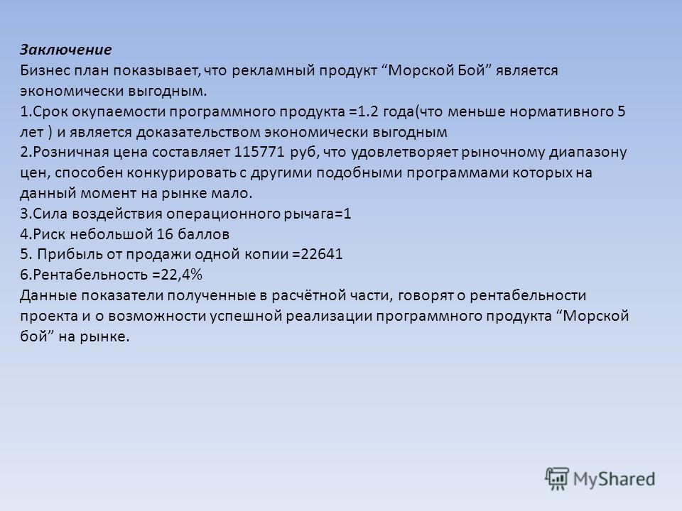 Заключение Бизнес план показывает, что рекламный продукт Морской Бой является экономически выгодным. 1.Срок окупаемости программного продукта =1.2 года(что меньше нормативного 5 лет ) и является доказательством экономически выгодным 2.Розничная цена