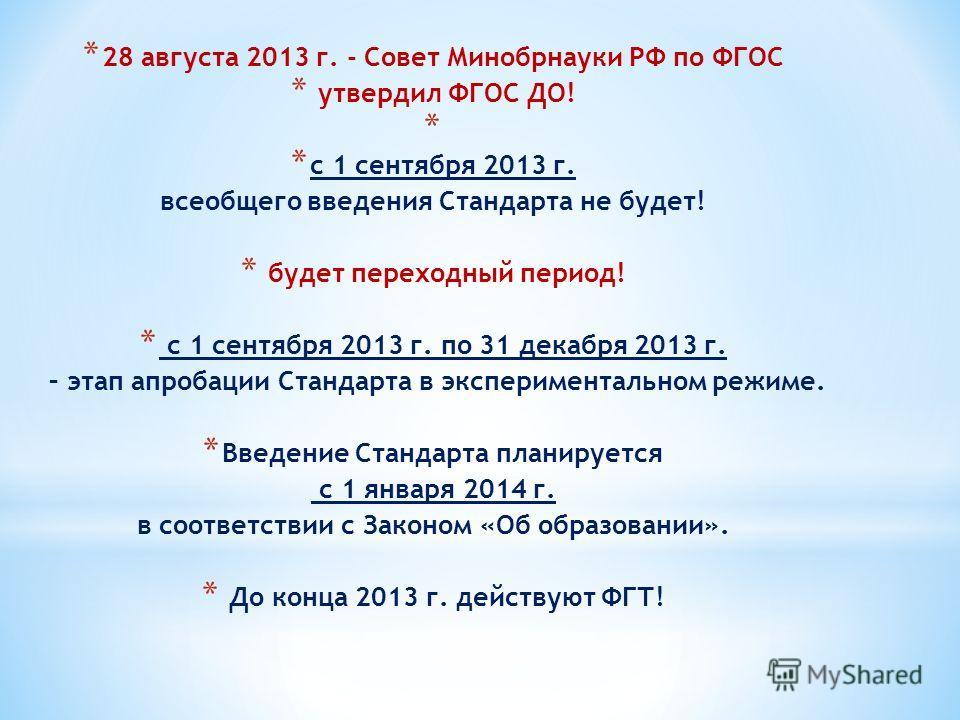 * 28 августа 2013 г. - Совет Минобрнауки РФ по ФГОС * утвердил ФГОС ДО! * * с 1 сентября 2013 г. всеобщего введения Стандарта не будет! * будет переходный период! * с 1 сентября 2013 г. по 31 декабря 2013 г. – этап апробации Стандарта в экспериментал