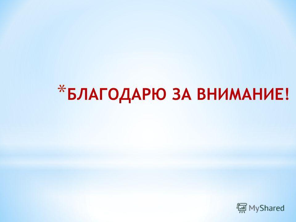 * БЛАГОДАРЮ ЗА ВНИМАНИЕ!