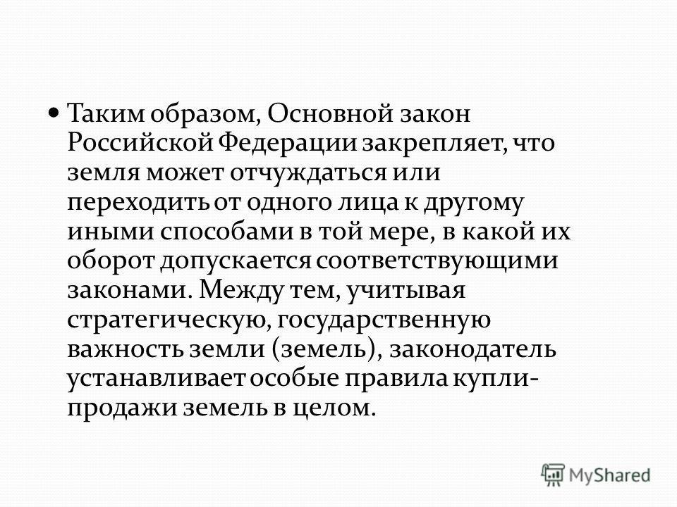 Таким образом, Основной закон Российской Федерации закрепляет, что земля может отчуждаться или переходить от одного лица к другому иными способами в той мере, в какой их оборот допускается соответствующими законами. Между тем, учитывая стратегическую