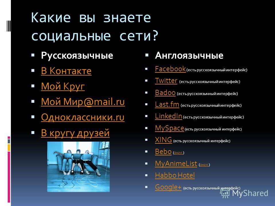 Русскоязычные В Контакте Мой Круг Мой Мир@mail.ru Одноклассники.ru В кругу друзей Англоязычные Facebook (есть русскоязычный интерфейс) Facebook Twitter (есть русскоязычный интерфейс) Twitter Badoo (есть русскоязычный интерфейс) Badoo Last.fm (есть ру