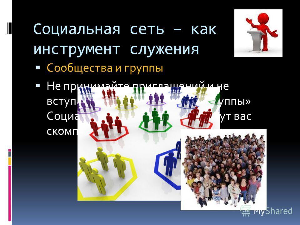 Сообщества и группы Не принимайте приглашений и не вступайте в «сообщества» и «группы» Социальных сетей, которые могут вас скомпрометировать. Социальная сеть – как инструмент служения