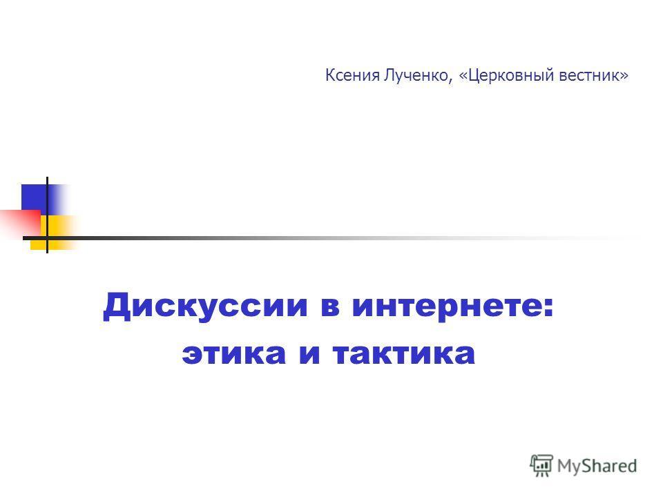 Ксения Лученко, «Церковный вестник» Дискуссии в интернете: этика и тактика