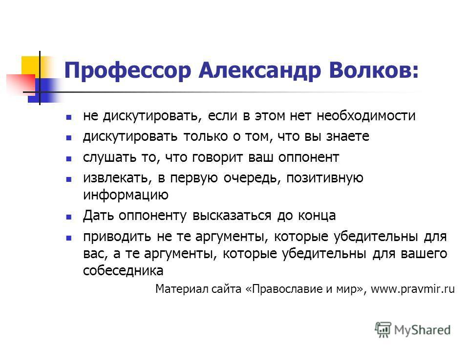 Профессор Александр Волков: не дискутировать, если в этом нет необходимости дискутировать только о том, что вы знаете слушать то, что говорит ваш оппонент извлекать, в первую очередь, позитивную информацию Дать оппоненту высказаться до конца приводит
