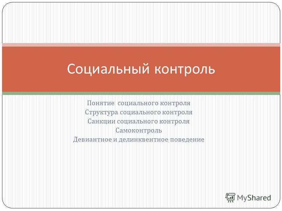 Понятие социального контроля Структура социального контроля Санкции социального контроля Самоконтроль Девиантное и делинквентное поведение Социальный контроль