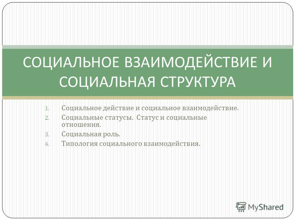1. Социальное действие и социальное взаимодействие. 2. Социальные статусы. Статус и социальные отношения. 3. Социальная роль. 4. Типология социального взаимодействия. СОЦИАЛЬНОЕ ВЗАИМОДЕЙСТВИЕ И СОЦИАЛЬНАЯ СТРУКТУРА