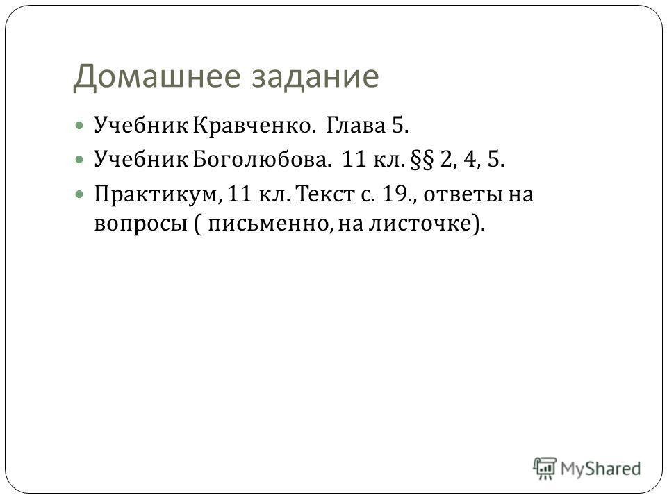 Домашнее задание Учебник Кравченко. Глава 5. Учебник Боголюбова. 11 кл. §§ 2, 4, 5. Практикум, 11 кл. Текст с. 19., ответы на вопросы ( письменно, на листочке ).