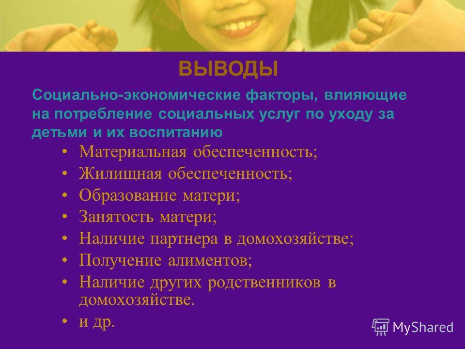 Социально-экономические факторы, влияющие на потребление социальных услуг по уходу за детьми и их воспитанию Материальная обеспеченность; Жилищная обеспеченность; Образование матери; Занятость матери; Наличие партнера в домохозяйстве; Получение алиме