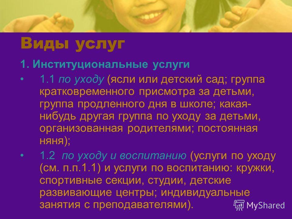1. Институциональные услуги 1.1 по уходу (ясли или детский сад; группа кратковременного присмотра за детьми, группа продленного дня в школе; какая- нибудь другая группа по уходу за детьми, организованная родителями; постоянная няня); 1.2 по уходу и в