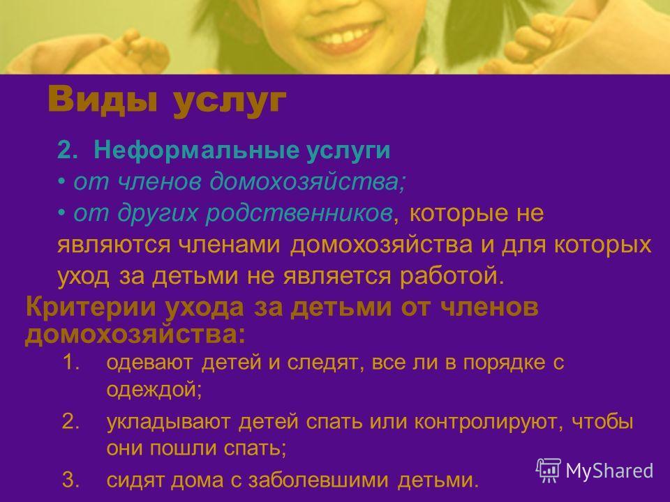 Критерии ухода за детьми от членов домохозяйства: 1.одевают детей и следят, все ли в порядке с одеждой; 2.укладывают детей спать или контролируют, чтобы они пошли спать; 3.сидят дома с заболевшими детьми. 2. Неформальные услуги от членов домохозяйств