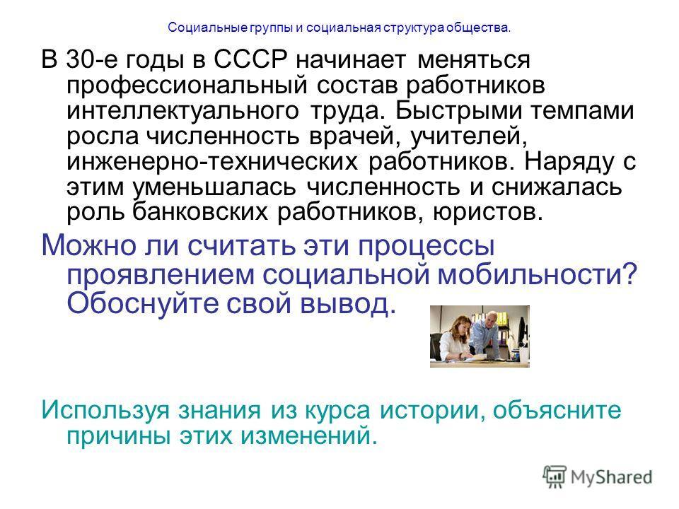Социальные группы и социальная структура общества. В 30-е годы в СССР начинает меняться профессиональный состав работников интеллектуального труда. Быстрыми темпами росла численность врачей, учителей, инженерно-технических работников. Наряду с этим у