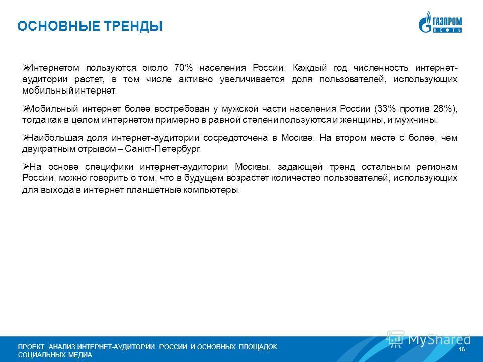 16 ПРОЕКТ: АНАЛИЗ ИНТЕРНЕТ-АУДИТОРИИ РОССИИ И ОСНОВНЫХ ПЛОЩАДОК СОЦИАЛЬНЫХ МЕДИА ОСНОВНЫЕ ТРЕНДЫ Интернетом пользуются около 70% населения России. Каждый год численность интернет- аудитории растет, в том числе активно увеличивается доля пользователей