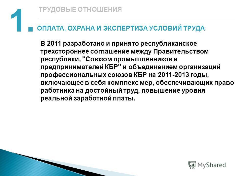 ОПЛАТА, ОХРАНА И ЭКСПЕРТИЗА УСЛОВИЙ ТРУДА 1.1. ТРУДОВЫЕ ОТНОШЕНИЯ В 2011 разработано и принято республиканское трехстороннее соглашение между Правительством республики,