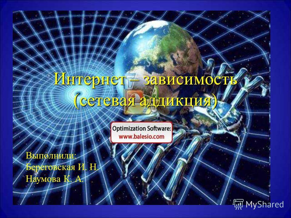 Интернет – зависимость (сетевая аддикция) Выполнили: Береговская И. Н. Наумова К. А.