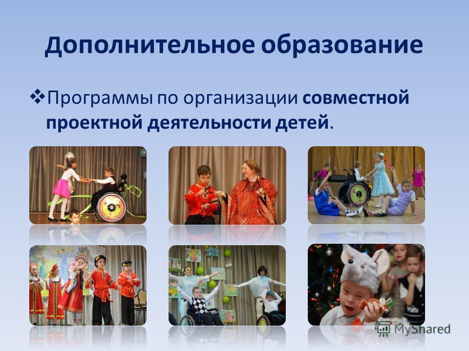 Д ополнительное образование Программы по организации совместной проектной деятельности детей.
