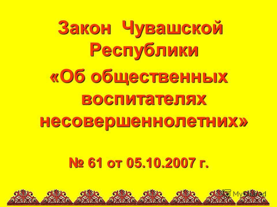 Закон Чувашской Республики «Об общественных воспитателях несовершеннолетних» 61 от 05.10.2007 г. 61 от 05.10.2007 г.