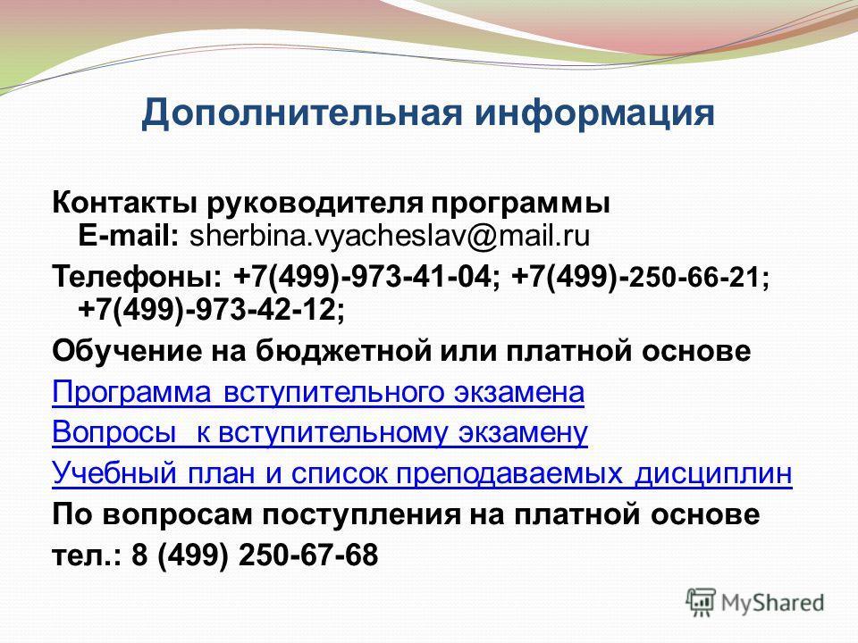 Дополнительная информация Контакты руководителя программы E-mail: sherbina.vyacheslav@mail.ru Телефоны: +7(499)-973-41-04; +7(499)- 250-66-21; +7(499)-973-42-12; Обучение на бюджетной или платной основе Программа вступительного экзамена Вопросы к вст